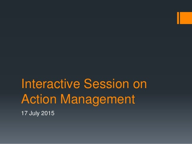 Interactive Session on Action Management 17 July 2015