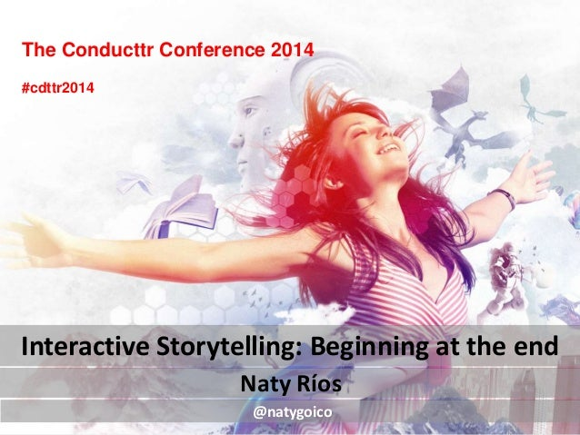 The Conducttr Conference 2014 Naty Ríos Interactive Storytelling: Beginning at the end @natygoico #cdttr2014