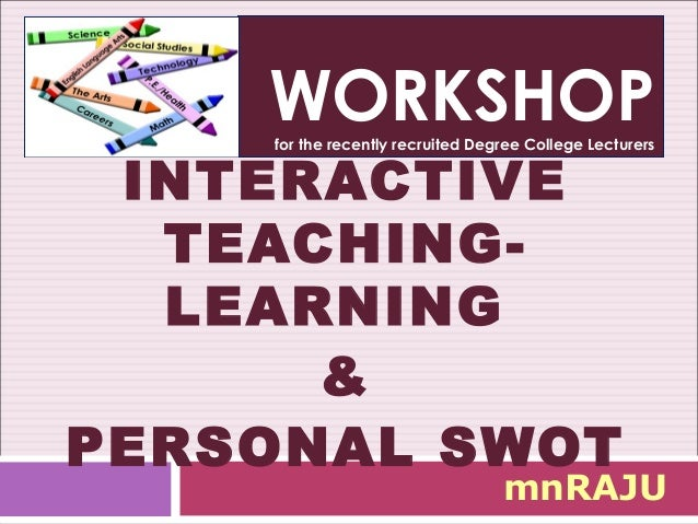 WORKSHOP    for the recently recruited Degree College Lecturers INTERACTIVE  TEACHING-  LEARNING      &PERSONAL SWOT      ...