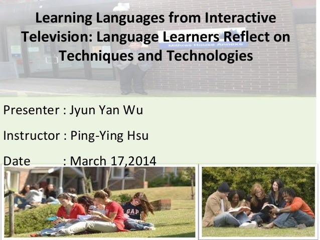 Learning Languages from Interactive Television: Language Learners Reflect on Techniques and Technologies Presenter : Jyun ...