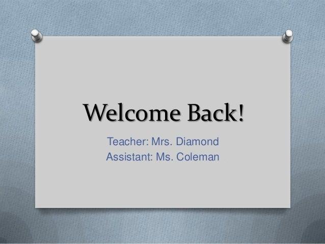 Welcome Back! Teacher: Mrs. Diamond Assistant: Ms. Coleman