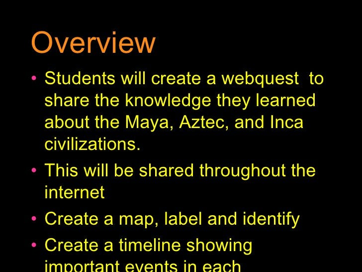 Overview <ul><li>Students will create a webquest  to share the knowledge they learned about the Maya, Aztec, and Inca civi...