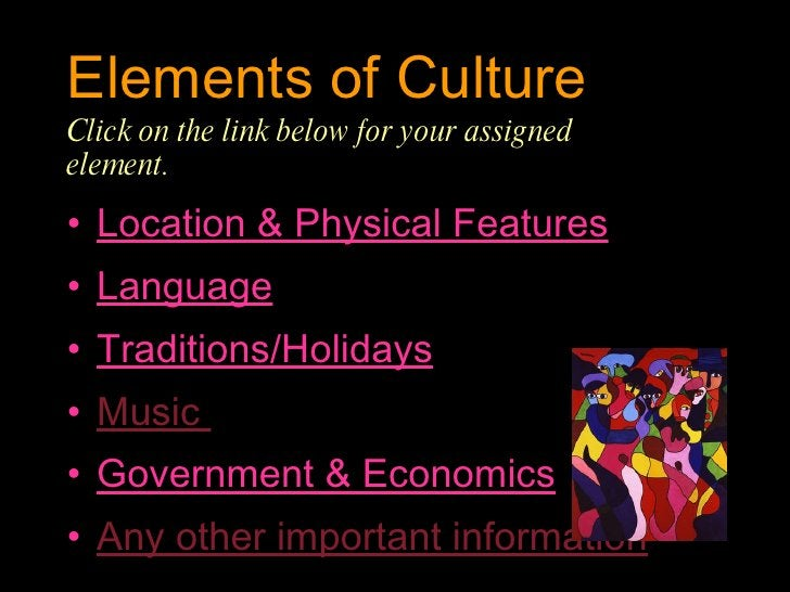 Elements of Culture  Click on the link below for your assigned  element. <ul><li>Location & Physical Features </li></ul><u...