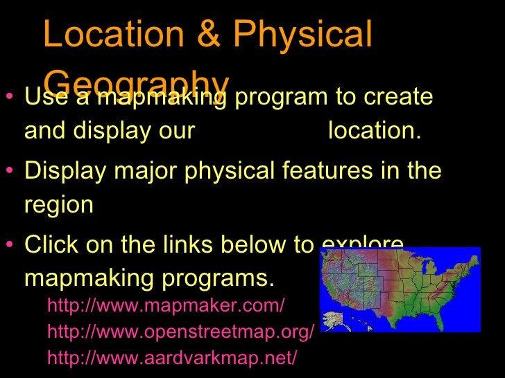 Location & Physical Geography <ul><li>Use a mapmaking program to create and display our  location. </li></ul><ul><li>Displ...