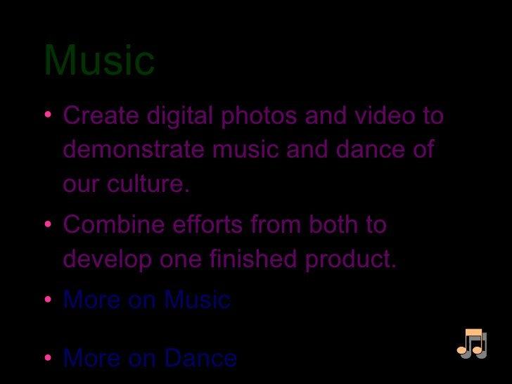 Music  <ul><li>Create digital photos and video to demonstrate music and dance of our culture. </li></ul><ul><li>Combine ef...