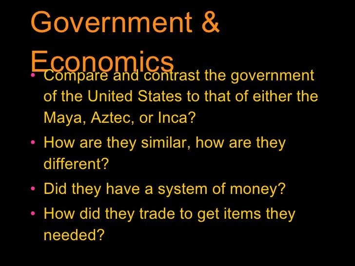 Government & Economics <ul><li>Compare and contrast the government of the United States to that of either the Maya, Aztec,...