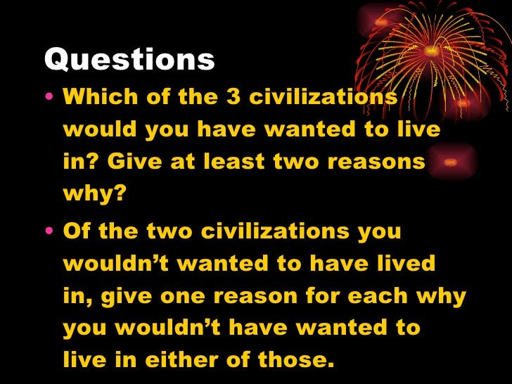Questions <ul><li>Which of the 3 civilizations would you have wanted to live in? Give at least two reasons why? </li></ul>...