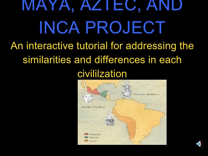 MAYA, AZTEC, AND INCA PROJECT An interactive tutorial for addressing the similarities and differences in each civililzation