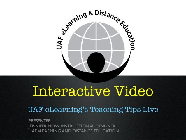Interactive Video UAF eLearning's Teaching Tips Live PRESENTER JENNIFER MOSS, INSTRUCTIONAL DESIGNER UAF eLEARNING AND DIS...