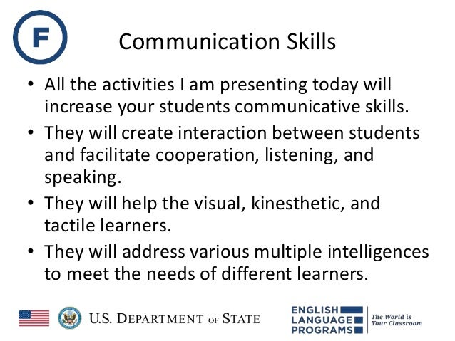 Communication Skills • All the activities I am presenting today will increase your students communicative skills. • They w...
