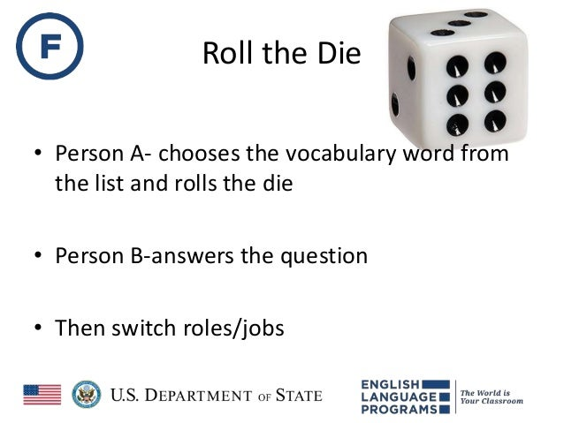 Roll the Die • Person A- chooses the vocabulary word from the list and rolls the die • Person B-answers the question • The...