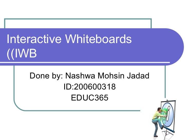 Interactive Whiteboards (IWB) Done by: Nashwa Mohsin Jadad ID:200600318 EDUC365