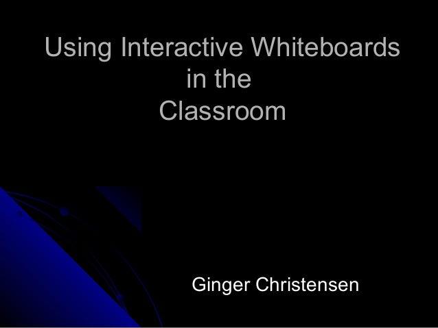 Using Interactive WhiteboardsUsing Interactive Whiteboardsin thein theClassroomClassroomGinger ChristensenGinger Christensen