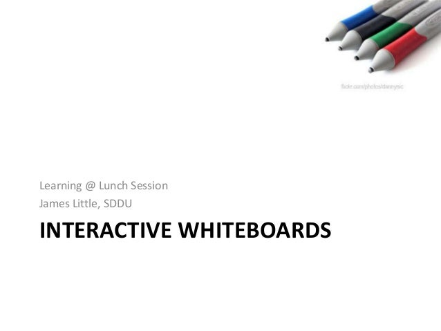 INTERACTIVE WHITEBOARDS Learning @ Lunch Session James Little, SDDU
