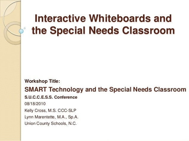Interactive Whiteboards and the Special Needs Classroom  Workshop Title:  SMART Technology and the Special Needs Classroom...