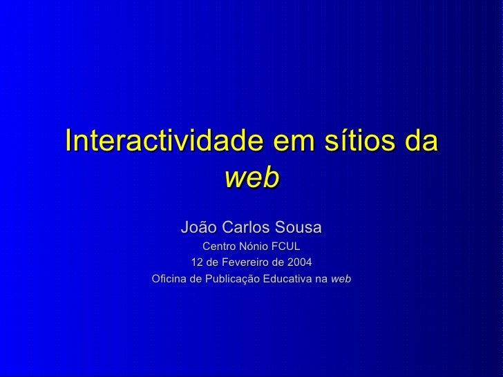 Interactividade em sítios da  web João Carlos Sousa Centro Nónio FCUL 12 de Fevereiro de 2004 Oficina de Publicação Educat...