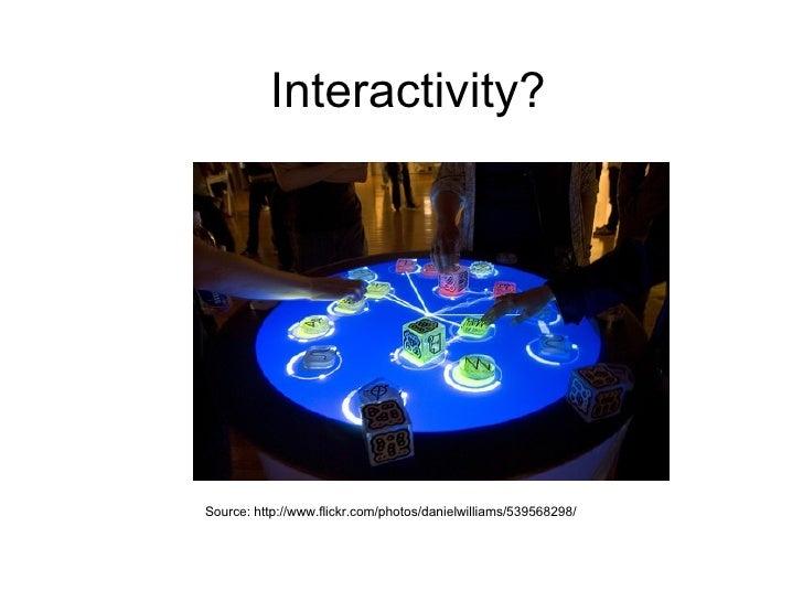Interactivity? Source: http://www.flickr.com/photos/danielwilliams/539568298/