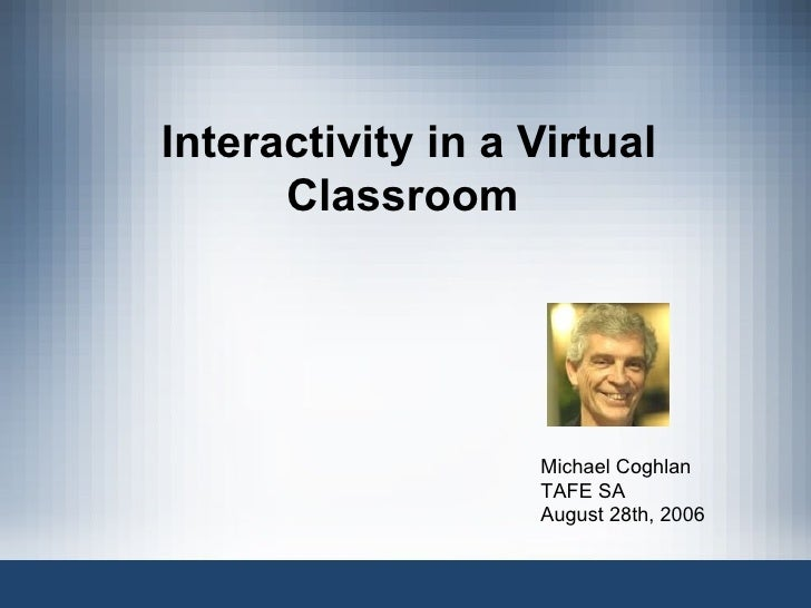 Interactivity in a Virtual Classroom  Michael Coghlan TAFE SA August 28th, 2006