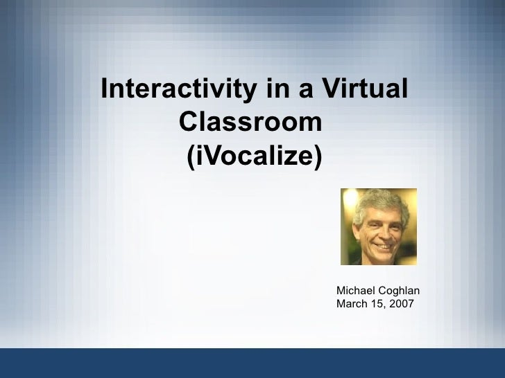 Interactivity in a Virtual Classroom  (iVocalize) Michael Coghlan March 15, 2007