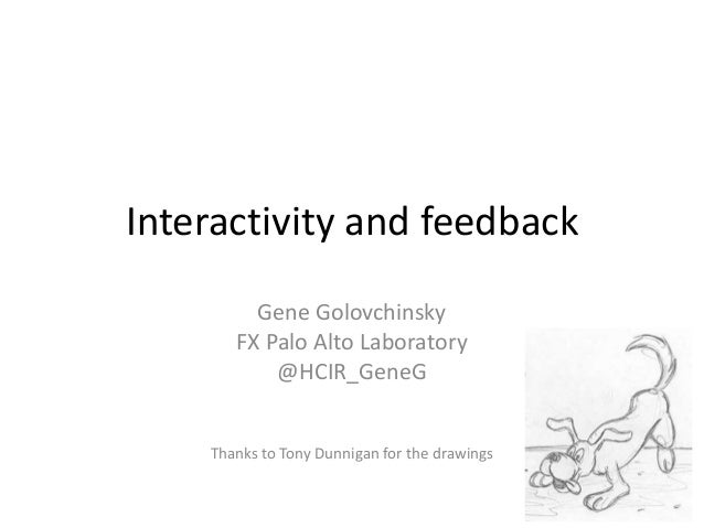 Interactivity and feedback         Gene Golovchinsky       FX Palo Alto Laboratory           @HCIR_GeneG    Thanks to Tony...