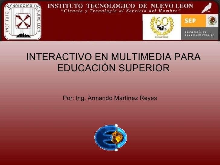 INTERACTIVO EN MULTIMEDIA PARA EDUCACIÓN SUPERIOR Por: Ing. Armando Martínez Reyes