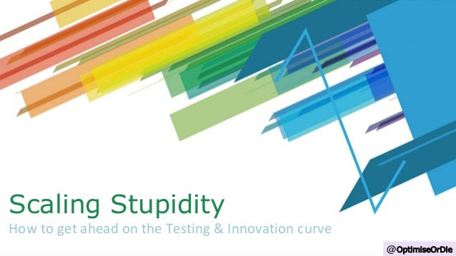 Scaling Stupidity How to get ahead on the Testing & Innovation curve @OptimiseOrDie
