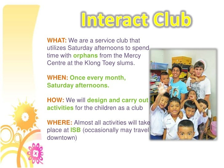 Interact Club<br />WHAT: We are a service club that utilizes Saturday afternoons to spend time with orphans from the Mercy...