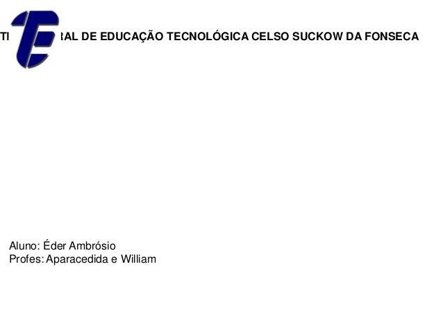 TRO FEDERAL DE EDUCAÇÃO TECNOLÓGICA CELSO SUCKOW DA FONSECA Aluno: Éder Ambrósio Profes: Aparacedida e William