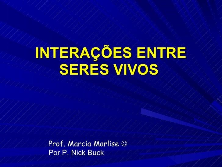 INTERAÇÕES ENTRE SERES VIVOS  Prof. Marcia Marlise   Por P. Nick Buck