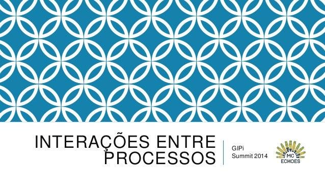 INTERAÇÕES ENTRE PROCESSOS  GIPi Summit 2014