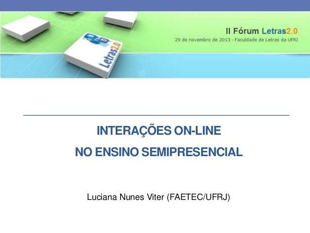 INTERAÇÕES ON-LINE NO ENSINO SEMIPRESENCIAL  Luciana Nunes Viter (FAETEC/UFRJ)