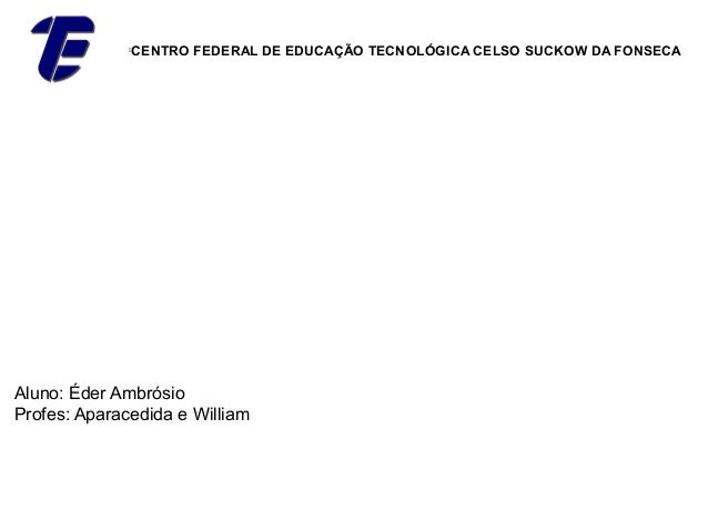                   CENTRO FEDERAL DE EDUCAÇÃO TECNOLÓGICA CELSO SUCKOW DA FONSECAAluno: Éder AmbrósioProfes: Aparacedida e...