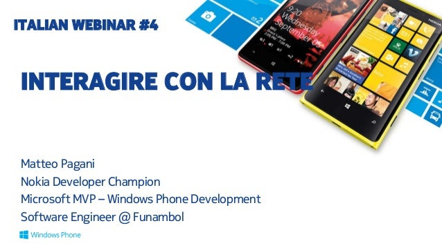 ITALIAN WEBINAR #4  INTERAGIRE CON LA RETE Matteo Pagani Nokia Developer Champion Microsoft MVP – Windows Phone Developmen...