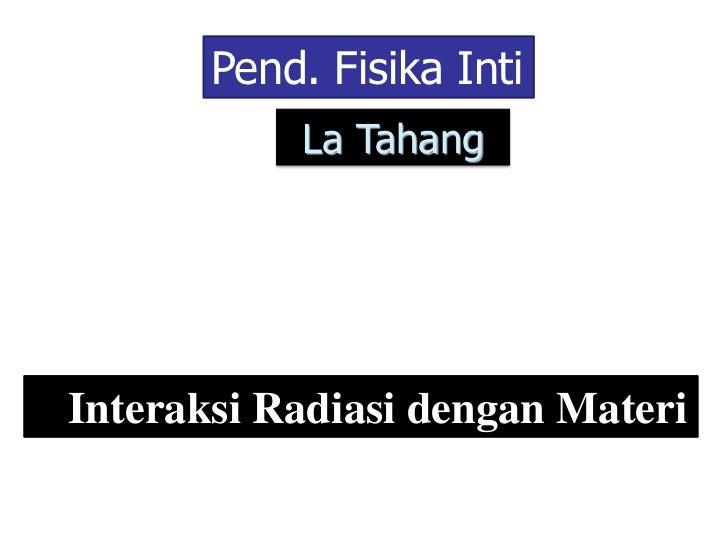Pend. Fisika Inti           La TahangInteraksi Radiasi dengan Materi