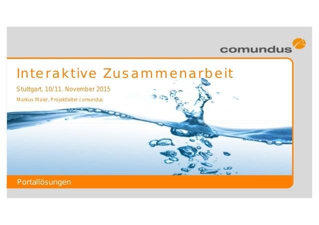 Portallösungen Stuttgart, 10/11. November 2015 Interaktive Zusammenarbeit Markus Maier, Projektleiter comundus