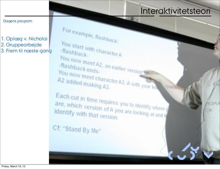 Interaktivitetsteori Dagens program1. Oplæg v. Nicholai2. Gruppearbejde3. Frem til næste gang                             ...