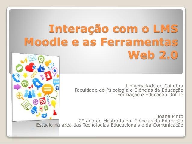Interação com o LMS Moodle e as Ferramentas Web 2.0 Universidade de Coimbra Faculdade de Psicologia e Ciências da Educação...