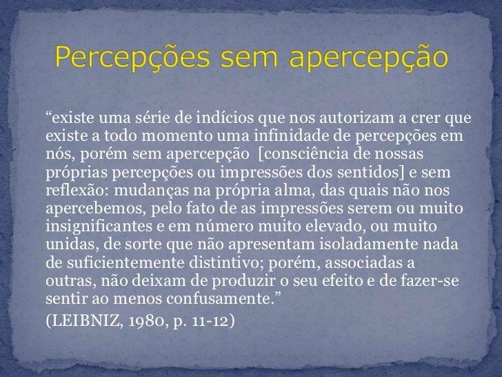 """""""existe uma série de indícios que nos autorizam a crer que existe a todo momento uma infinidade de percepções em nós, por..."""