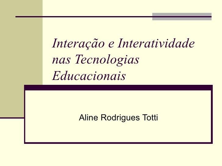 Interação e Interatividade nas Tecnologias Educacionais Aline Rodrigues Totti