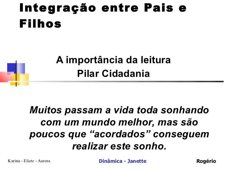 Integração entre Pais e Filhos A importância da leitura Pilar Cidadania Muitos passam a vida toda sonhando com um mundo me...