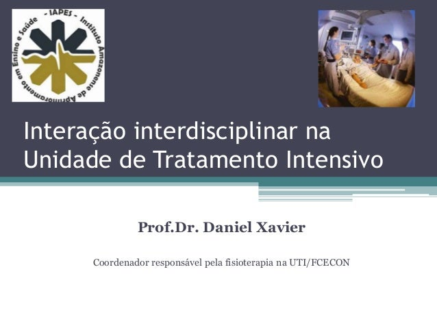 Interação interdisciplinar na Unidade de Tratamento Intensivo Prof.Dr. Daniel Xavier Coordenador responsável pela fisioter...