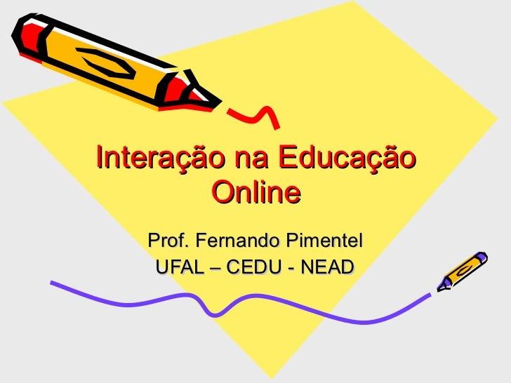 Interação na Educação Online Prof. Fernando Pimentel UFAL – CEDU - NEAD