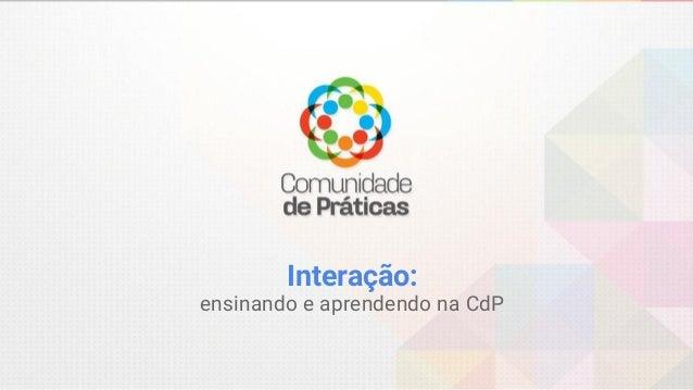 Interação: ensinando e aprendendo na CdP
