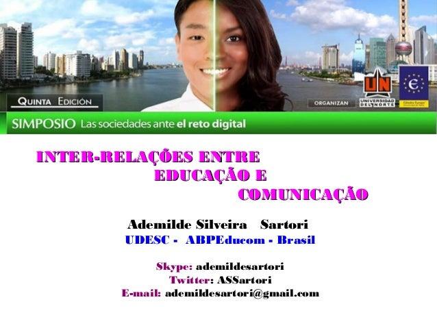 INTER-RELAÇÕES ENTRE          EDUCAÇÃO E                  COMUNICAÇÃO        Ademilde Silveira Sartori       UDESC - ABPEd...