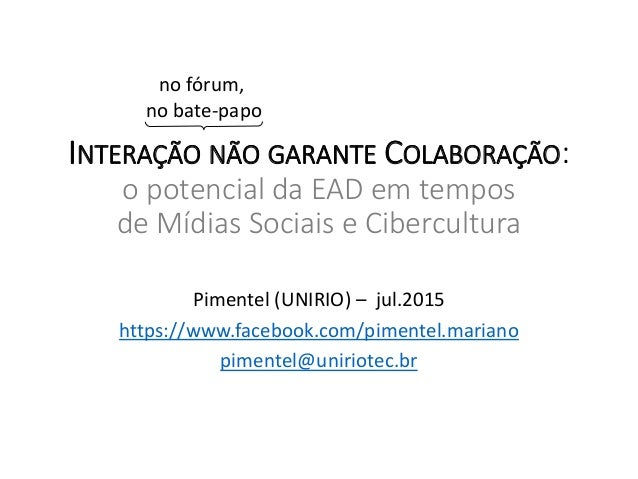 INTERAÇÃO NÃO GARANTE COLABORAÇÃO: o potencial da EAD em tempos de Mídias Sociais e Cibercultura Pimentel (UNIRIO) – jul.2...