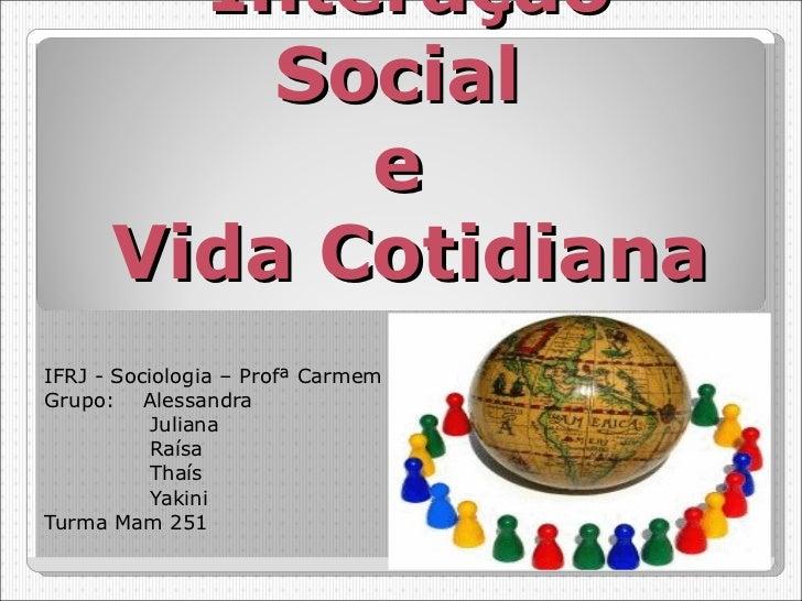 Interação Social  e  Vida Cotidiana IFRJ - Sociologia – Profª Carmem Grupo:  Alessandra   Juliana   Raísa   Thaís    Yakin...
