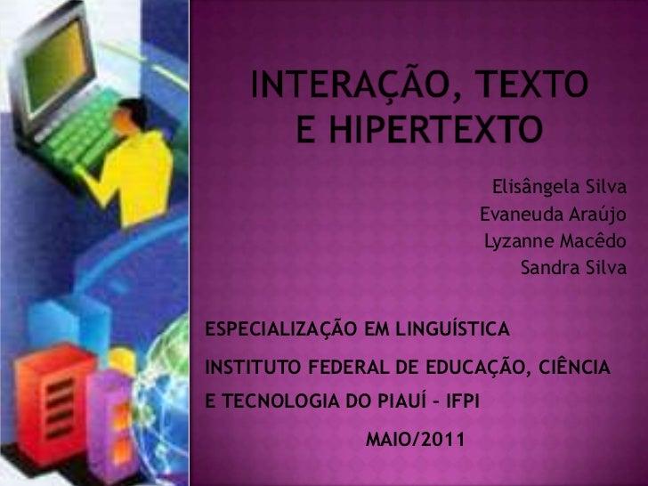 INTERAÇÃO, TEXTO E HIPERTEXTO<br />Elisângela Silva<br />Evaneuda Araújo<br />Lyzanne Macêdo<br />Sandra Silva<br />ESPECI...