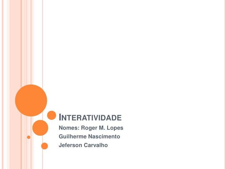 Interatividade<br />Nomes: Roger M. Lopes<br />GuilhermeNascimento<br />JefersonCarvalho<br />