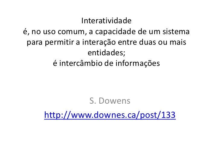 Interatividade é, no uso comum, a capacidade de um sistema para permitir a interação entre duas ou mais entidades;é interc...