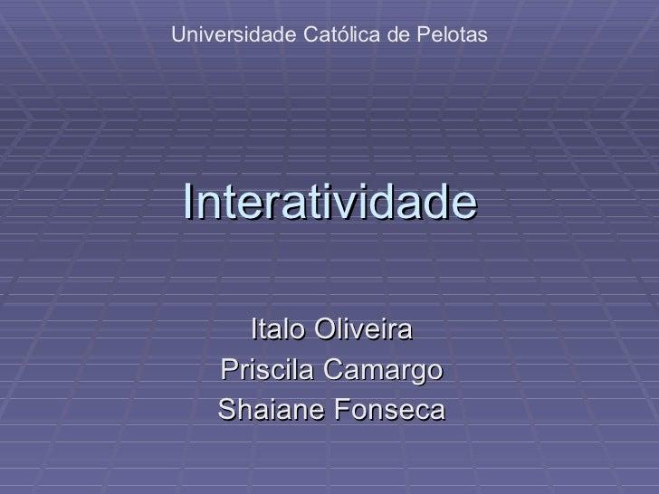 Interatividade Italo Oliveira Priscila Camargo Shaiane Fonseca Universidade Católica de Pelotas